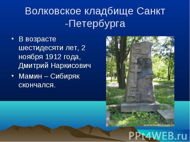В возрасте шестидесяти лет, 2 ноября 1912 года, Дмитрий Наркисович В возрасте шестидесяти лет, 2 ноября 1912 года, Дмитрий Наркисович Мамин – Сибиряк скончался.