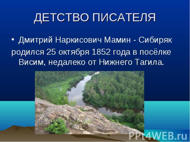 Дмитрий Наркисович Мамин - Сибиряк Дмитрий Наркисович Мамин - Сибиряк родился 25 октября 1852 года в посёлке Висим, недалеко от Нижнего Тагила.