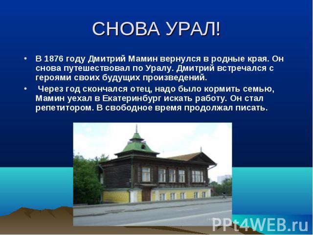 В 1876 году Дмитрий Мамин вернулся в родные края. Он снова путешествовал по Уралу. Дмитрий встречался с героями своих будущих произведений. В 1876 году Дмитрий Мамин вернулся в родные края. Он снова путешествовал по Уралу. Дмитрий встречался с героя…