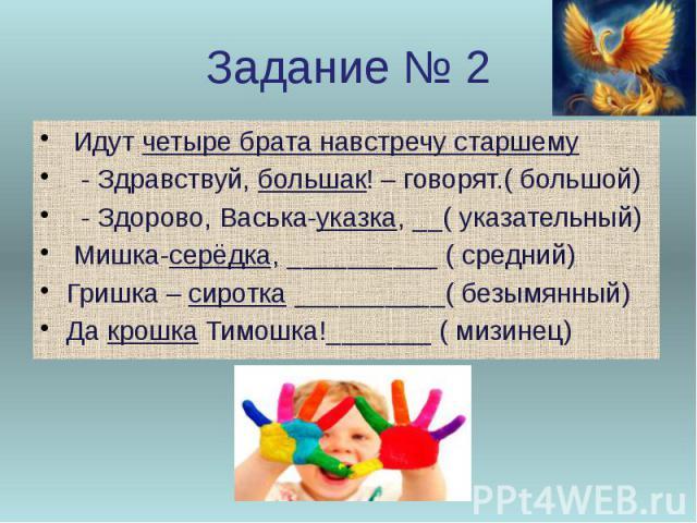 Задание № 2 Идут четыре брата навстречу старшему - Здравствуй, большак! – говорят.( большой) - Здорово, Васька-указка, __( указательный) Мишка-серёдка, __________ ( средний) Гришка – сиротка __________( безымянный) Да крошка Тимошка!_______ ( мизинец)