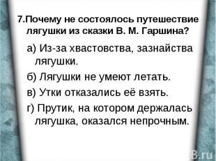 а) Из-за хвастовства, зазнайства лягушки. б) Лягушки не умеют летать. в) Утки от