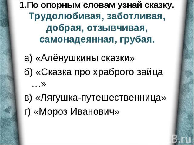 а) «Алёнушкины сказки» б) «Сказка про храброго зайца …» в) «Лягушка-путешественница» г) «Мороз Иванович»
