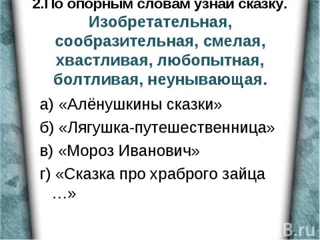 а) «Алёнушкины сказки» б) «Лягушка-путешественница» в) «Мороз Иванович» г) «Сказка про храброго зайца …»