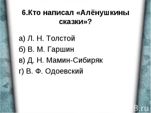 а) Л. Н. Толстой б) В. М. Гаршин в) Д. Н. Мамин-Сибиряк г) В. Ф. Одоевский
