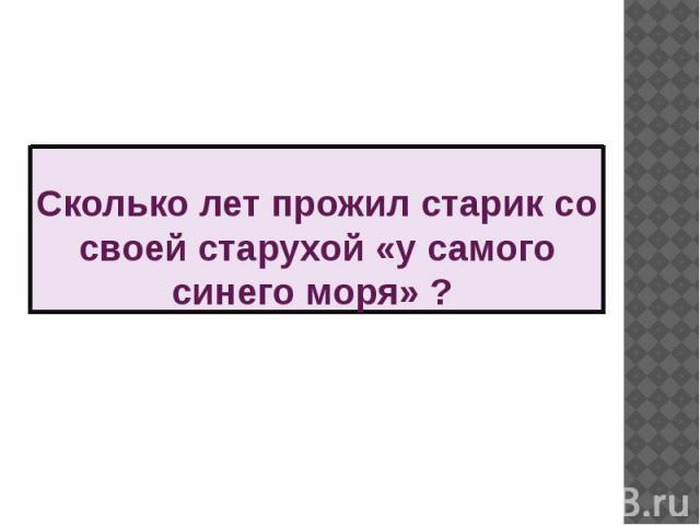 Сколько лет прожил старик со своей старухой «у самого синего моря» ?