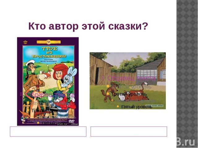 Кто автор этой сказки? Дядя Фёдор и кот Матроскин