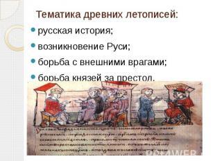 Тематика древних летописей: русская история; возникновение Руси; борьба с внешни