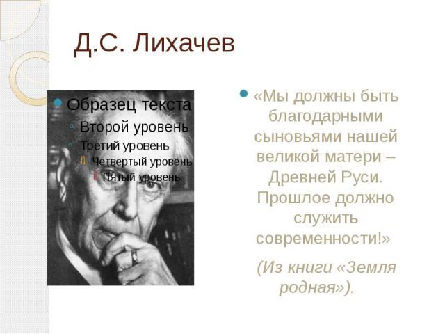 Д.С. Лихачев «Мы должны быть благодарными сыновьями нашей великой матери – Древней Руси. Прошлое должно служить современности!» (Из книги «Земля родная»).