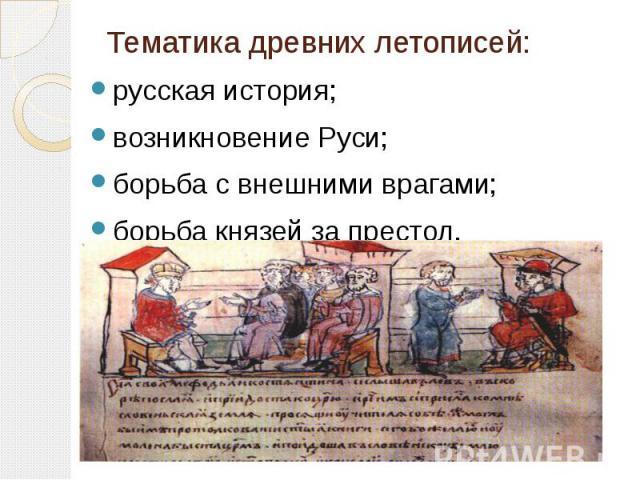 Тематика древних летописей: русская история; возникновение Руси; борьба с внешними врагами; борьба князей за престол.