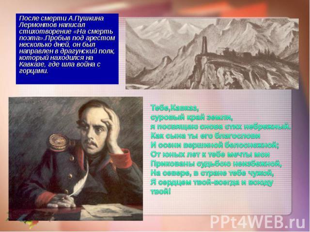 После смерти А.Пушкина Лермонтов написал стихотворение «На смерть поэта».Пробыв под арестом несколько дней, он был направлен в драгунский полк, который находился на Кавказе, где шла война с горцами. После смерти А.Пушкина Лермонтов написал стихотвор…