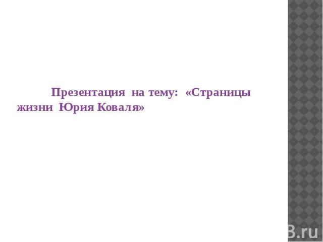 Презентация на тему: «Страницы жизни Юрия Коваля»