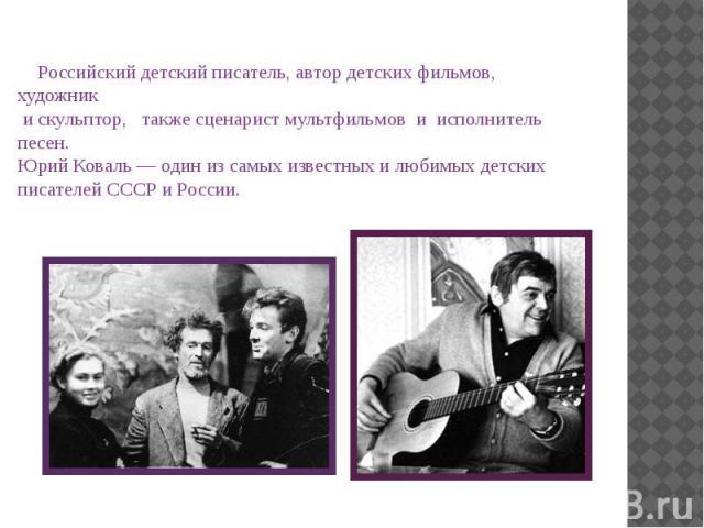 Российский детский писатель, автор детских фильмов, художник и скульптор, также сценарист мультфильмов и исполнитель песен. Юрий Коваль — один из самых известных и любимых детских писателей СССР и России. Российский детский писатель, автор детских ф…