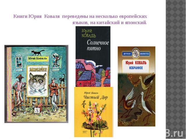 Книги Юрия Коваля переведены на несколько европейских языков, на китайский и японский. Книги Юрия Коваля переведены на несколько европейских языков, на китайский и японский.