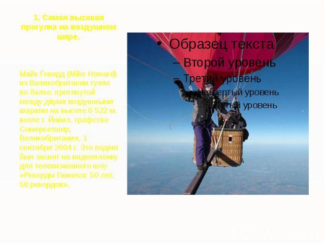 1. Самая высокая прогулка на воздушном шаре. Майк Говард (Mike Howard) из Великобритании гулял по балке, протянутой между двумя воздушными шарами на высоте 6 522 м. возле г. Йовил, графство Сомерсетшир, Великобритания, 1 сентября 2004 г. Это подвиг …
