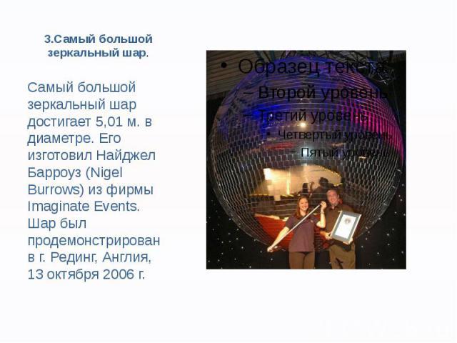 3.Самый большой зеркальный шар. Самый большой зеркальный шар достигает 5,01 м. в диаметре. Его изготовил Найджел Барроуз (Nigel Burrows) из фирмы Imaginate Events. Шар был продемонстрирован в г. Рединг, Англия, 13 октября 2006 г.