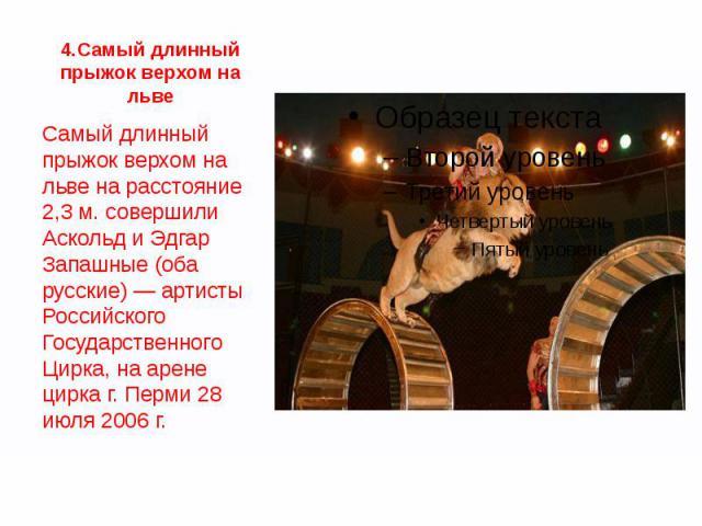 4.Самый длинный прыжок верхом на льве Самый длинный прыжок верхом на льве на расстояние 2,3 м. совершили Аскольд и Эдгар Запашные (оба русские) — артисты Российского Государственного Цирка, на арене цирка г. Перми 28 июля 2006 г.