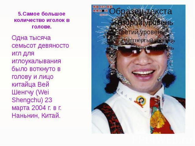 5.Самое большое количество иголок в голове. Одна тысяча семьсот девяносто игл для иглоукалывания было воткнуто в голову и лицо китайца Вей Шенгчу (Wei Shengchu) 23 марта 2004 г. в г. Наньнин, Китай.