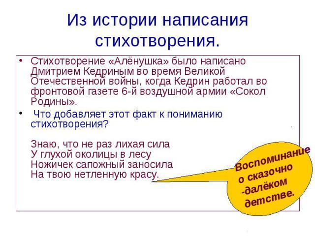 Стихотворение «Алёнушка» было написано Дмитрием Кедриным во время Великой Отечественной войны, когда Кедрин работал во фронтовой газете 6-й воздушной армии «Сокол Родины». Стихотворение «Алёнушка» было написано Дмитрием Кедриным во время Великой Оте…