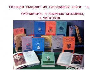 Потоком выходят из типографии книги - в библиотеки, в книжные магазины, Потоком