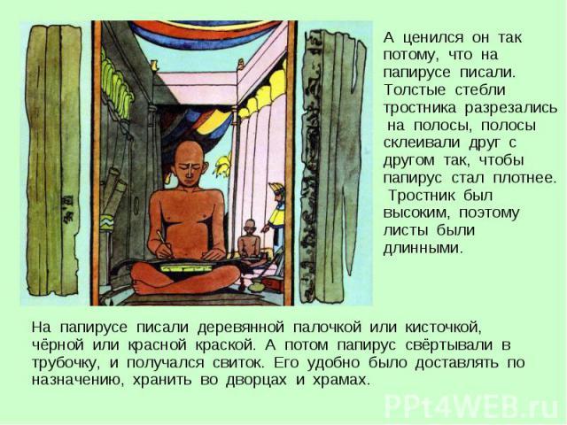 На папирусе писали деревянной палочкой или кисточкой, чёрной или красной краской. А потом папирус свёртывали в трубочку, и получался свиток. Его удобно было доставлять по назначению, хранить во дворцах и храмах. На папирусе писали деревянной палочко…