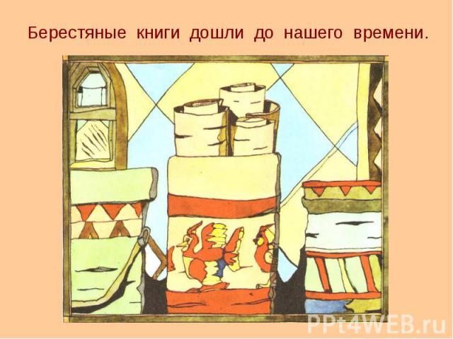 Берестяные книги дошли до нашего времени. Берестяные книги дошли до нашего времени.