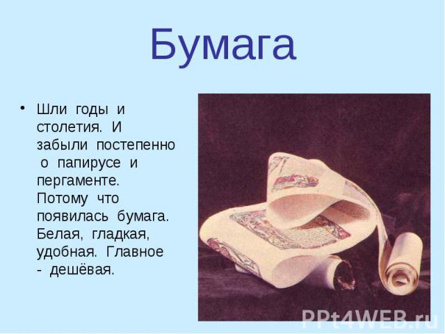 Шли годы и столетия. И забыли постепенно о папирусе и пергаменте. Потому что появилась бумага. Белая, гладкая, удобная. Главное - дешёвая. Шли годы и столетия. И забыли постепенно о папирусе и пергаменте. Потому что появилась бумага. Белая, гладкая,…