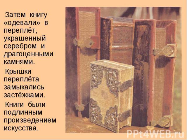 Затем книгу «одевали» в переплёт, украшенный серебром и драгоценными камнями. Затем книгу «одевали» в переплёт, украшенный серебром и драгоценными камнями. Крышки переплёта замыкались застёжками. Книги были подлинным произведением искусства.