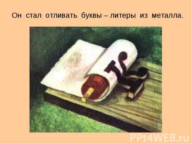 Он стал отливать буквы – литеры из металла. Он стал отливать буквы – литеры из металла.