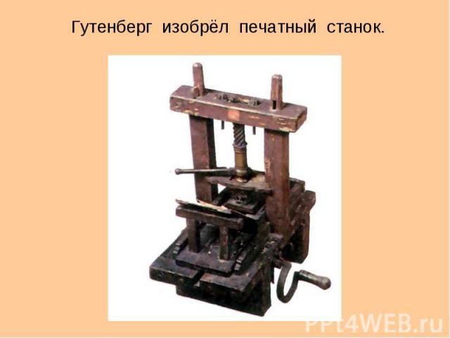 Гутенберг изобрёл печатный станок. Гутенберг изобрёл печатный станок.