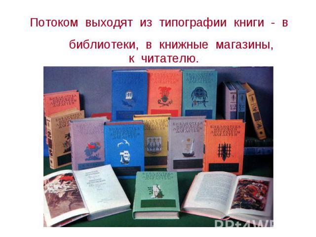 Потоком выходят из типографии книги - в библиотеки, в книжные магазины, Потоком выходят из типографии книги - в библиотеки, в книжные магазины, к читателю.