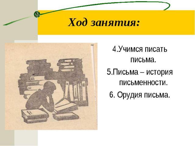 4.Учимся писать письма. 4.Учимся писать письма. 5.Письма – история письменности. 6. Орудия письма.