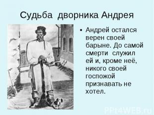 Андрей остался верен своей барыне. До самой смерти служил ей и, кроме неё, никог
