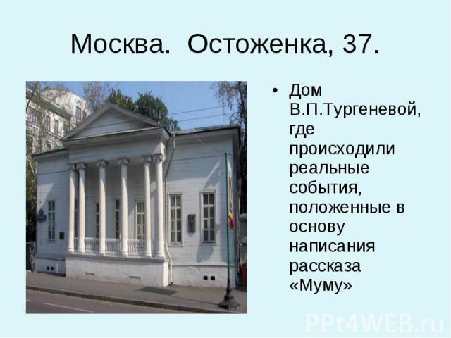 Дом В.П.Тургеневой, где происходили реальные события, положенные в основу написания рассказа «Муму» Дом В.П.Тургеневой, где происходили реальные события, положенные в основу написания рассказа «Муму»
