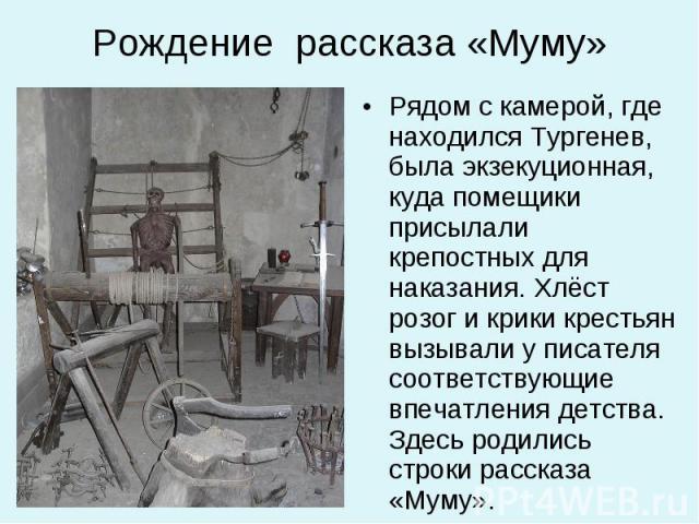 Рядом с камерой, где находился Тургенев, была экзекуционная, куда помещики присылали крепостных для наказания. Хлёст розог и крики крестьян вызывали у писателя соответствующие впечатления детства. Здесь родились строки рассказа «Муму». Рядом с камер…