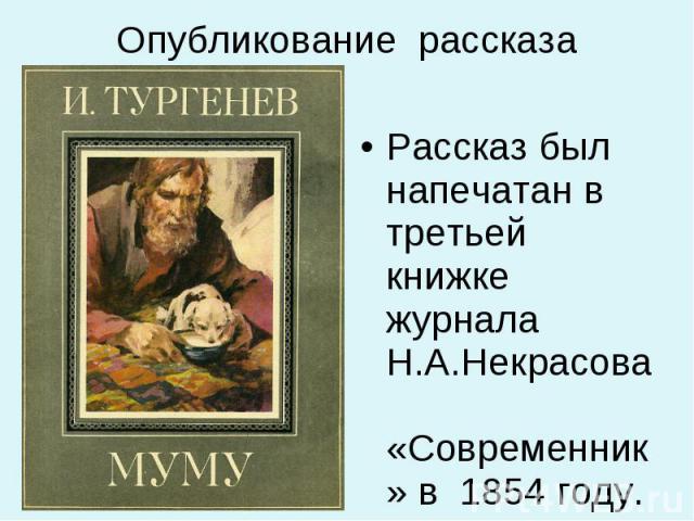 Рассказ был напечатан в третьей книжке журнала Н.А.Некрасова «Современник» в 1854 году. Рассказ был напечатан в третьей книжке журнала Н.А.Некрасова «Современник» в 1854 году.