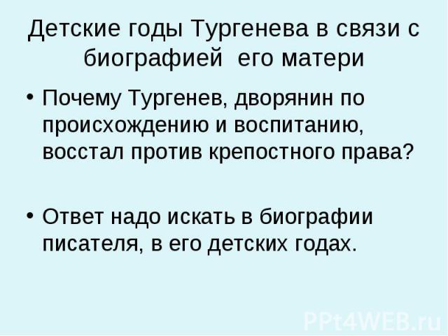 Почему Тургенев, дворянин по происхождению и воспитанию, восстал против крепостного права? Почему Тургенев, дворянин по происхождению и воспитанию, восстал против крепостного права? Ответ надо искать в биографии писателя, в его детских годах.