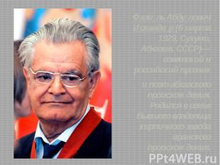 Фази ль Абду лович Исканде р (6 марта 1929, Сухуми, Абхазия, СССР)— советский и