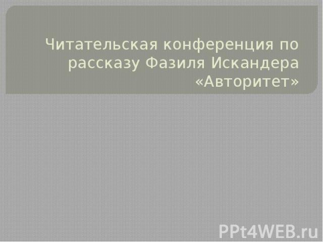 Читательская конференция по рассказу Фазиля Искандера «Авторитет»