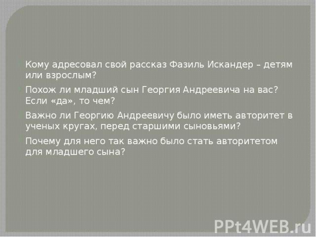 Кому адресовал свой рассказ Фазиль Искандер – детям или взрослым? Похож ли младший сын Георгия Андреевича на вас? Если «да», то чем? Важно ли Георгию Андреевичу было иметь авторитет в ученых кругах, перед старшими сыновьями? Почему для него так важн…