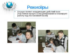 (осуществляют координацию действий всех участников процесса инсценирования и пла