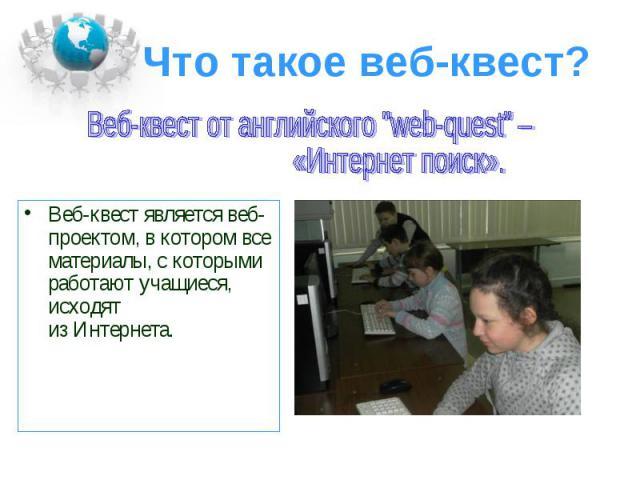 Веб-квест является веб-проектом, в котором все материалы, с которыми работают учащиеся, исходят из Интернета. Веб-квест является веб-проектом, в котором все материалы, с которыми работают учащиеся, исходят из Интернета.