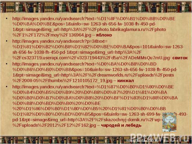 http://images.yandex.ru/yandsearch?text=%D1%8F%D0%B1%D0%BB%D0%BE%D0%BA%D0%BE&pos=1&uinfo=sw-1263-sh-656-fw-1038-fh-450-pd-1&rpt=simage&img_url=http%3A%2F%2Fphoto.fabrikaglamura.ru%2Fphoto%2F1%2F172%2Fmoy%2F136964.jpg – яблоко http://…