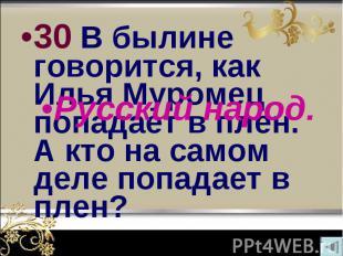 30 В былине говорится, как Илья Муромец попадает в плен. А кто на самом деле поп
