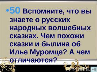50 Вспомните, что вы знаете о русских народных волшебных сказках. Чем похожи ска