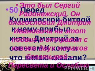 50 Перед Куликовской битвой к нему прибыл князь Дмитрий за советом К кому и что