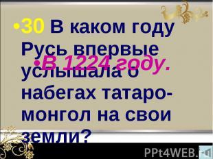 30 В каком году Русь впервые услышала о набегах татаро-монгол на свои земли? 30