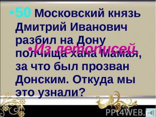 50 Московский князь Дмитрий Иванович разбил на Дону полчища хана Мамая, за что б