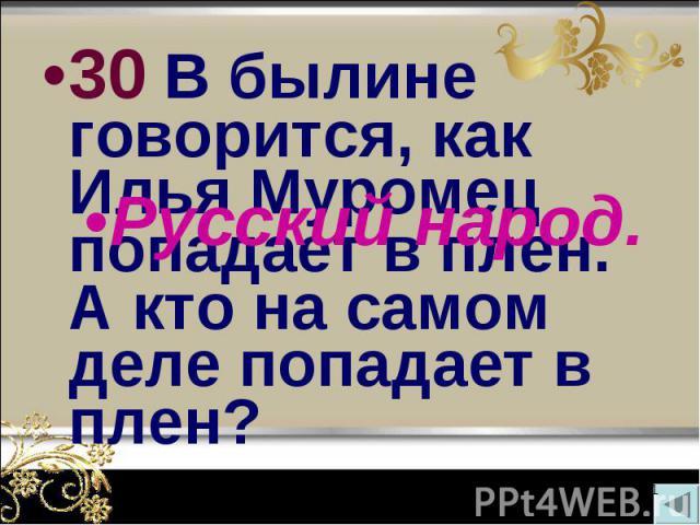 30 В былине говорится, как Илья Муромец попадает в плен. А кто на самом деле попадает в плен? 30 В былине говорится, как Илья Муромец попадает в плен. А кто на самом деле попадает в плен?