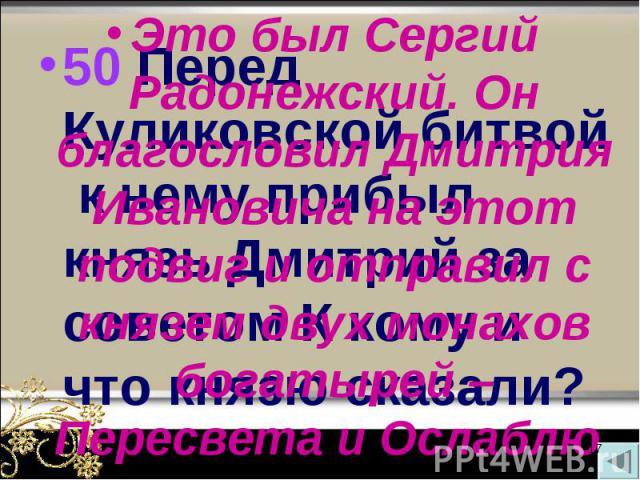 50 Перед Куликовской битвой к нему прибыл князь Дмитрий за советом К кому и что князю сказали? 50 Перед Куликовской битвой к нему прибыл князь Дмитрий за советом К кому и что князю сказали?