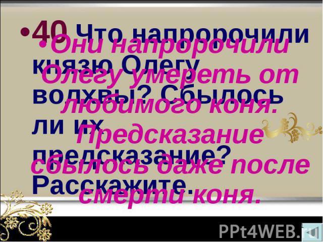 40 Что напророчили князю Олегу волхвы? Сбылось ли их предсказание? Расскажите. 40 Что напророчили князю Олегу волхвы? Сбылось ли их предсказание? Расскажите.
